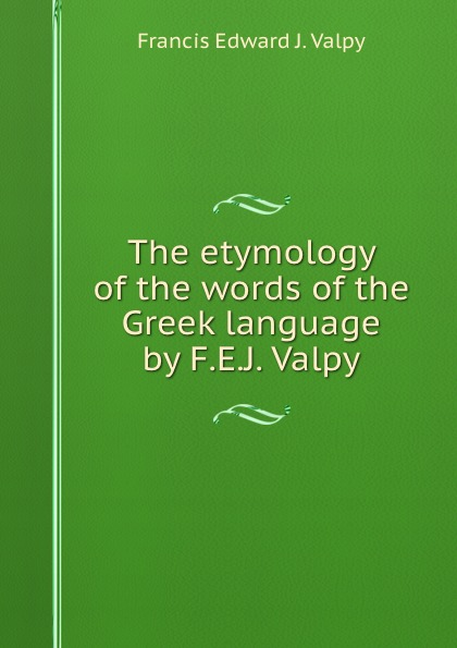 Francis Edward J. Valpy The etymology of the words of the Greek language by F.E.J. Valpy. francis valpy etymological dictionary of the latin language