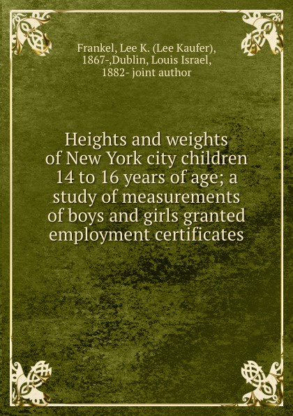 Lee Kaufer Frankel Heights and weights of New York city children 14 to 16 years of age; a study of measurements of boys and girls granted employment certificates