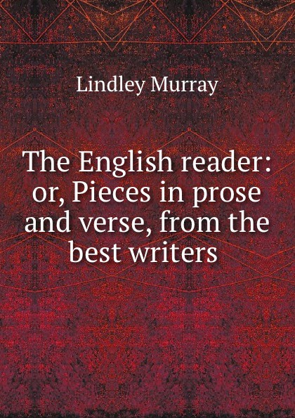 Lindley Murray The English reader: or, Pieces in prose and verse, from the best writers . w scott lessons in elocution or miscellaneous pieces in prose and verse selected from the best authors