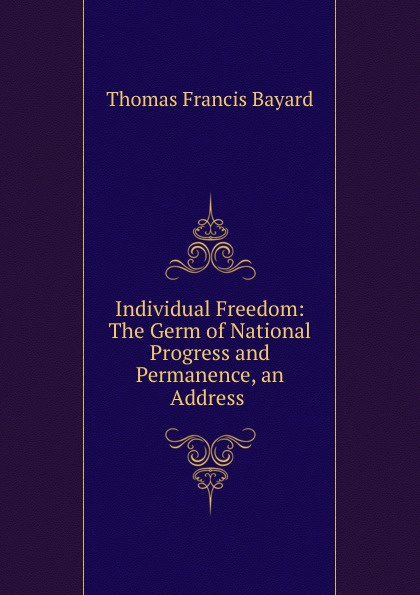 Thomas Francis Bayard Individual Freedom: The Germ of National Progress and Permanence, an Address .