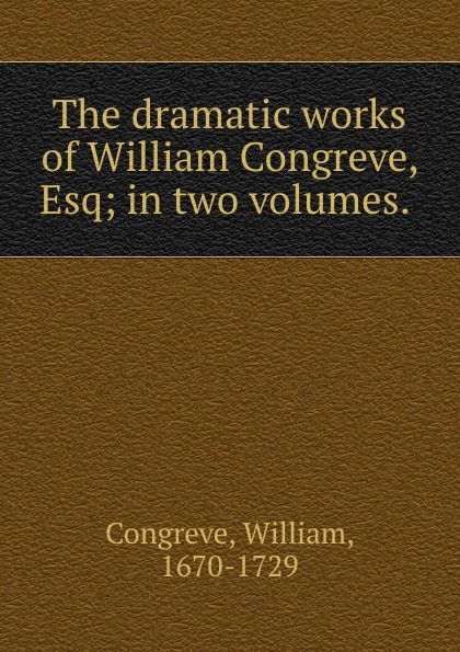 William Congreve The dramatic works of William Congreve, Esq; in two volumes. william congreve the old batchelor