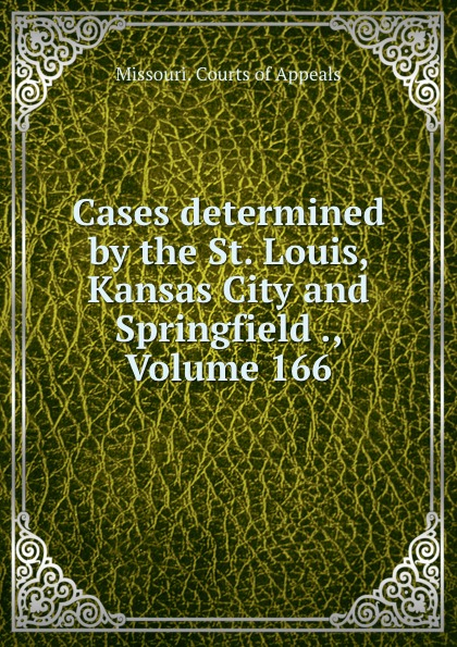 Missouri. Courts of Appeals Cases determined by the St. Louis, Kansas City and Springfield ., Volume 166