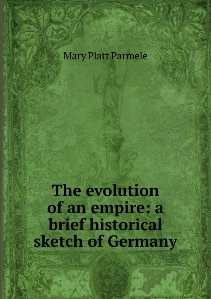 Mary Platt Parmele The evolution of an empire: a brief historical sketch of Germany все цены