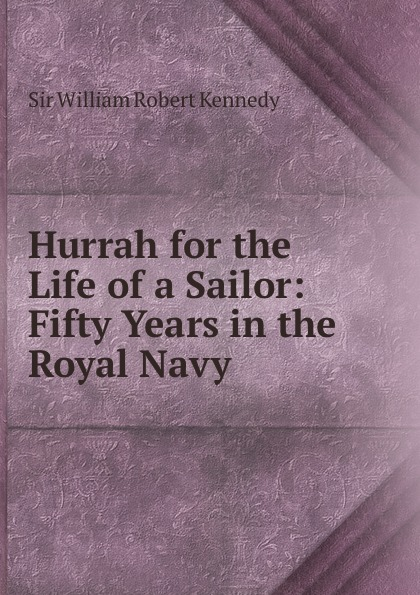 William Robert Kennedy Hurrah for the Life of a Sailor: Fifty Years in the Royal Navy the kennedy years