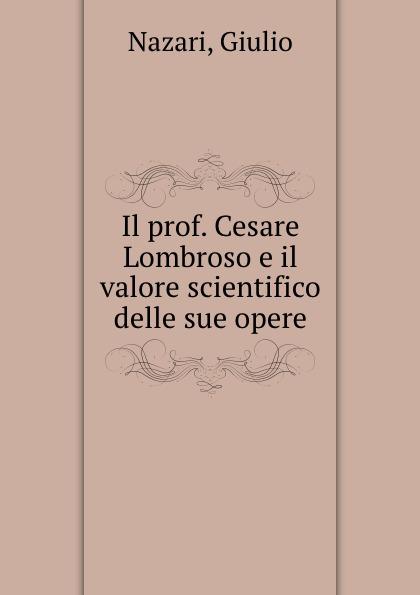 Giulio Nazari Il prof. Cesare Lombroso e il valore scientifico delle sue opere il valore supremo classic reprint