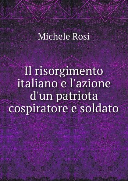 Michele Rosi Il risorgimento italiano e l.azione d.un patriota cospiratore e soldato