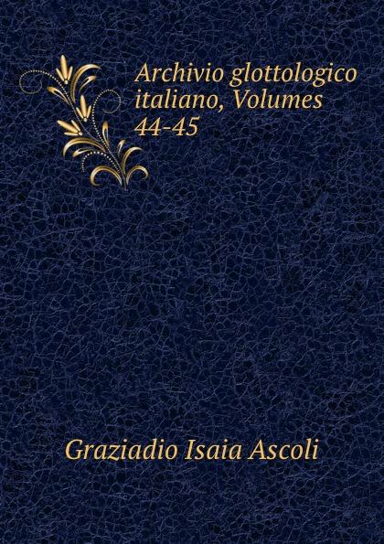 Graziadio Isaia Ascoli Archivio glottologico italiano, Volumes 44-45