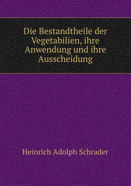 Heinrich Adolph Schrader Die Bestandtheile der Vegetabilien, ihre Anwendung und ihre Ausscheidung