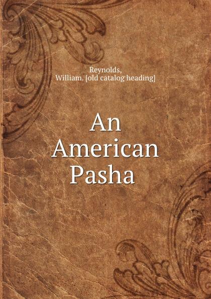 William. Reynolds An American Pasha