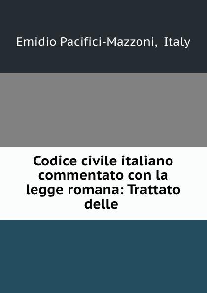 Emidio Pacifici-Mazzoni Codice civile italiano commentato con la legge romana: Trattato delle .
