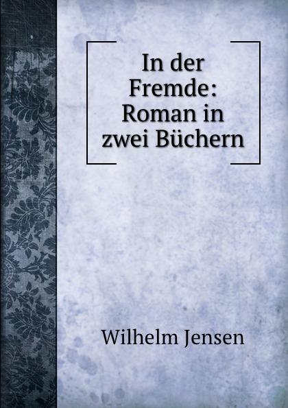 Wilhelm Jensen In der Fremde: Roman in zwei Buchern