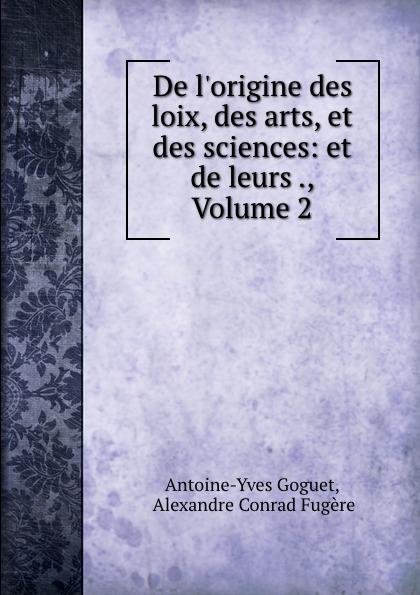 Antoine-Yves Goguet De l.origine des loix, des arts, et des sciences: et de leurs ., Volume 2 antoine yves goguet de l origine des lois des arts et des sciences t 2