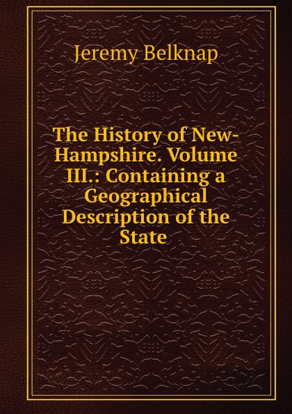 Jeremy Belknap The History of New-Hampshire. Volume III.: Containing a Geographical Description of the State . william frederick whitcher genealogical and family history of the state of new hampshire volume 4