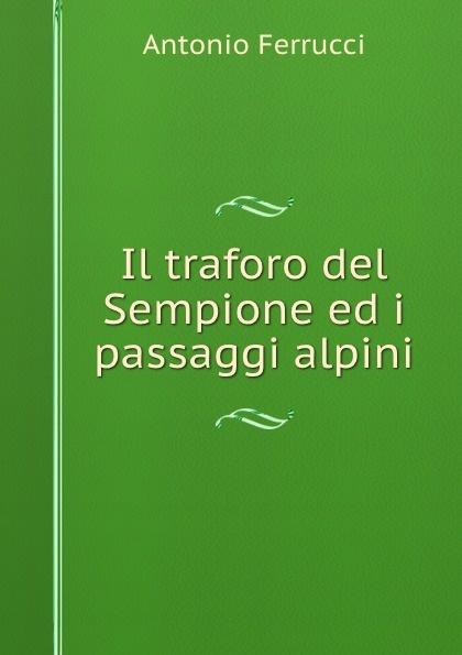 Antonio Ferrucci Il traforo del Sempione ed i passaggi alpini ferrucci antonio il traforo del sempione ed i passaggi alpini italian edition