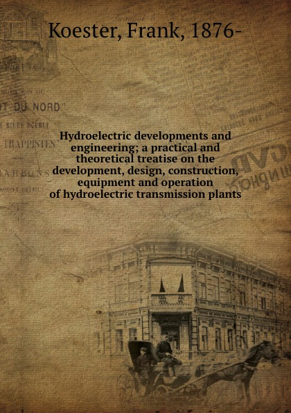 Hydroelectric developments and engineering; a practical and theoretical treatise on the development, design, construction, equipment and operation of hydroelectric transmission plants