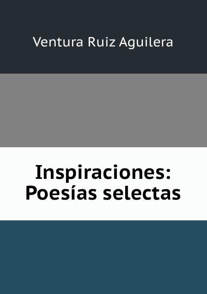 Ventura Ruiz Aguilera Inspiraciones: Poesias selectas ventura ruiz aguilera inspiraciones poesias selectas