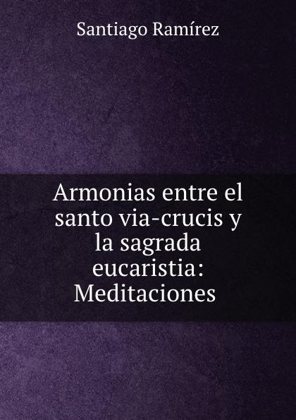 Armonias entre el santo via-crucis y la sagrada eucaristia: Meditaciones .