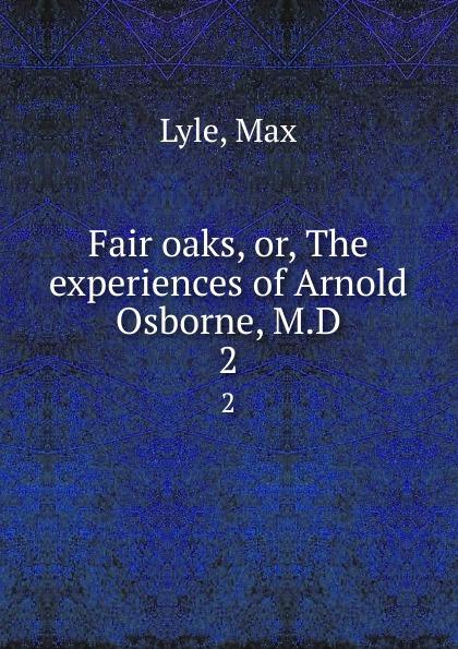Max Lyle Fair oaks, or, The experiences of Arnold Osborne, M.D. 2