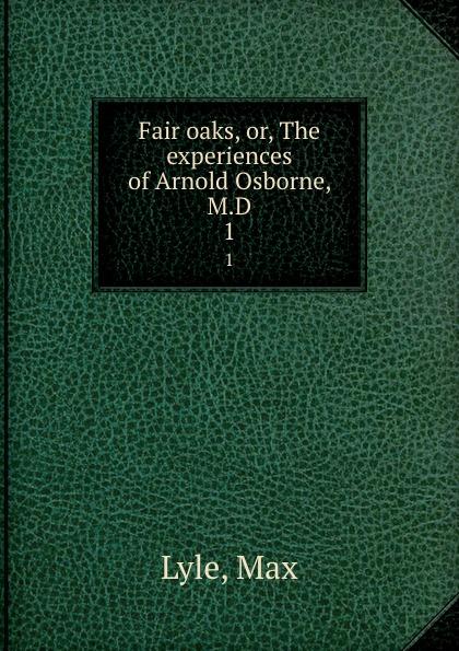 Max Lyle Fair oaks, or, The experiences of Arnold Osborne, M.D. 1