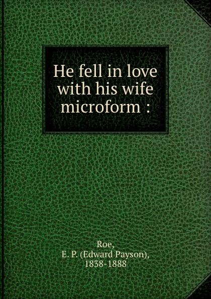 Edward Payson Roe He fell in love with his wife microform :