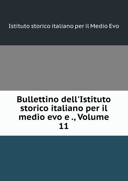 Istituto storico italiano per il Medio Evo Bullettino dell.Istituto storico italiano per il medio evo e ., Volume 11