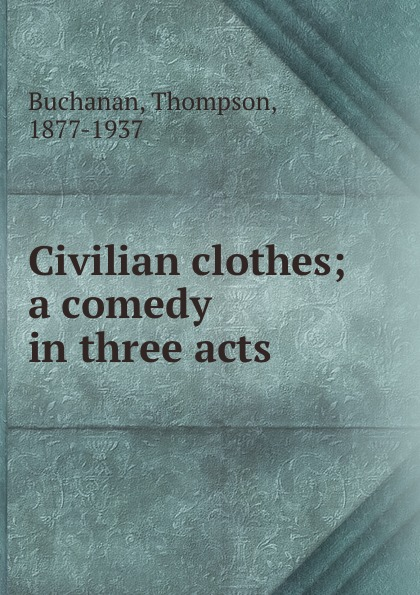 Thompson Buchanan Civilian clothes; a comedy in three acts buchanan thompson making people happy