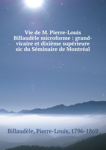 Pierre-Louis Billaudèle Vie de M. Pierre-Louis Billaudele microforme : grand-vicaire et dixieme superieure sic du Seminaire de Montreal