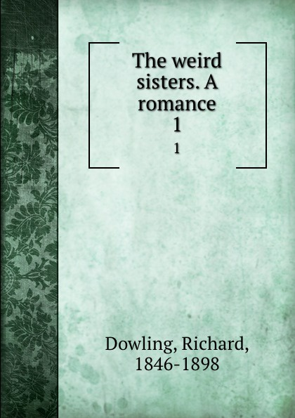 Richard Dowling The weird sisters. A romance. 1 dowling richard the weird sisters a romance volume 3 of 3