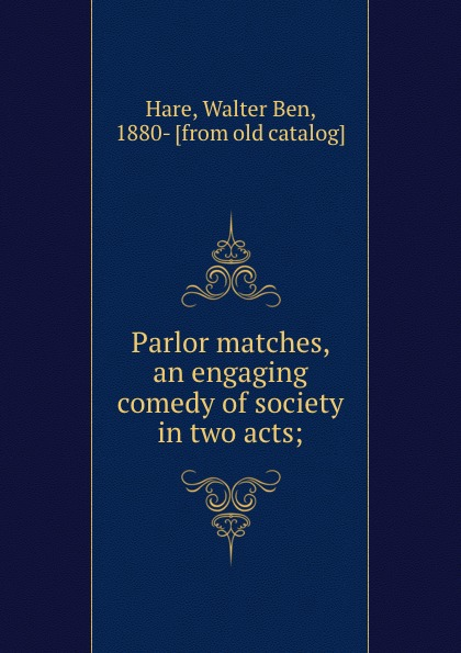 Walter Ben Hare Parlor matches, an engaging comedy of society in two acts; walter ben hare the hoodoo a farce in three acts