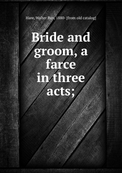 Walter Ben Hare Bride and groom, a farce in three acts; walter ben hare the hoodoo a farce in three acts