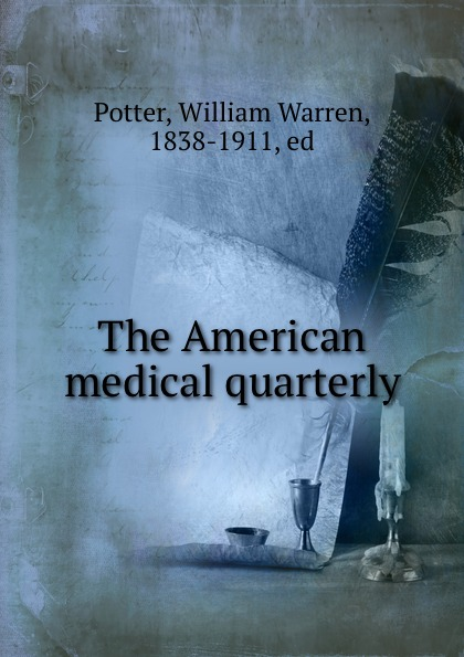 William Warren Potter The American medical quarterly the new york quarterly number 24