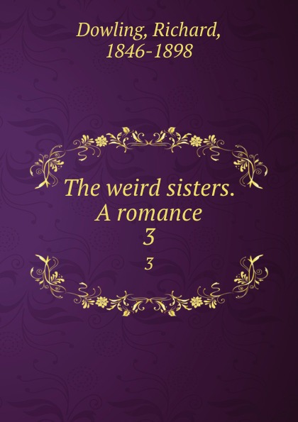 Richard Dowling The weird sisters. A romance. 3 dowling richard the weird sisters a romance volume 3 of 3