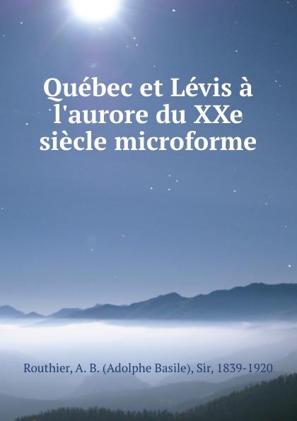 Adolphe Basile Routhier Quebec et Levis a l.aurore du XXe siecle microforme футболка levis