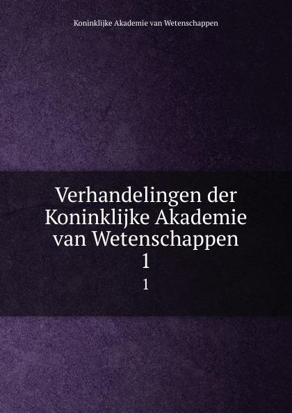 Koninklijke Akademie van Wetenschappen Verhandelingen der Koninklijke Akademie van Wetenschappen. 1