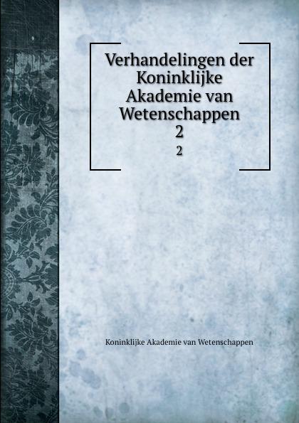 Koninklijke Akademie van Wetenschappen Verhandelingen der Koninklijke Akademie van Wetenschappen. 2