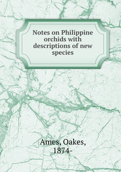 Oakes Ames Notes on Philippine orchids with descriptions of new species oakes ames oakes ames a memoir