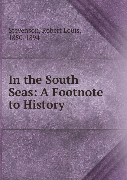 Stevenson Robert Louis In the South Seas: A Footnote to History цена и фото