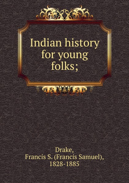 Francis Samuel Drake Indian history for young folks;