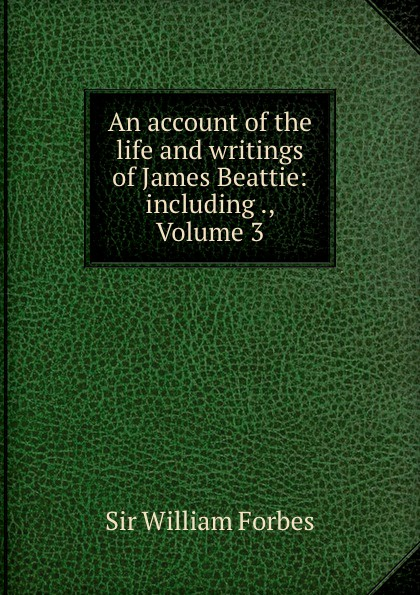 William Forbes An account of the life and writings of James Beattie: including ., Volume 3 james beattie the poetical works of james beattie