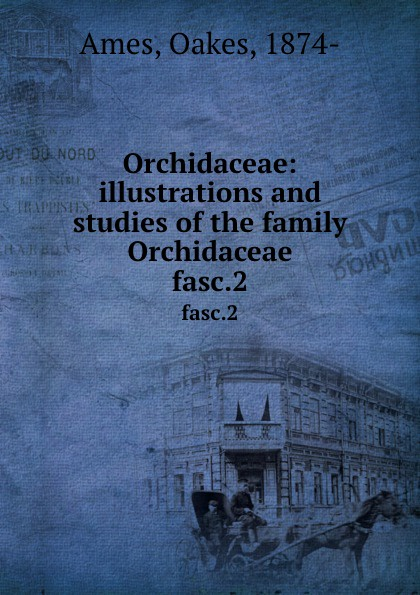 Oakes Ames Orchidaceae: illustrations and studies of the family Orchidaceae. fasc.2 oakes ames oakes ames a memoir