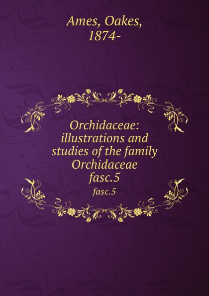 Oakes Ames Orchidaceae: illustrations and studies of the family Orchidaceae. fasc.5 oakes ames oakes ames a memoir