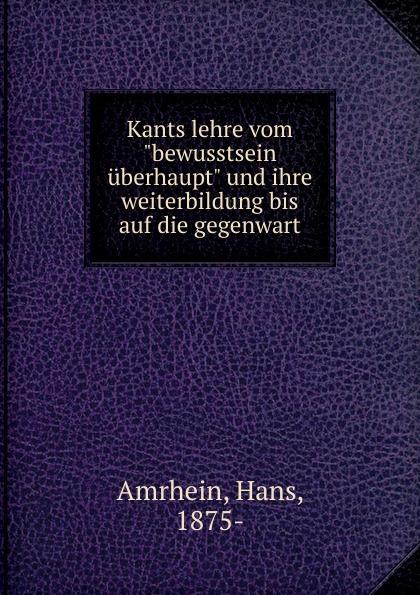 """Hans Amrhein Kants lehre vom """"bewusstsein uberhaupt"""" und ihre weiterbildung bis auf die gegenwart"""