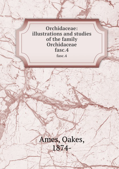 Oakes Ames Orchidaceae: illustrations and studies of the family Orchidaceae. fasc.4 oakes ames oakes ames a memoir