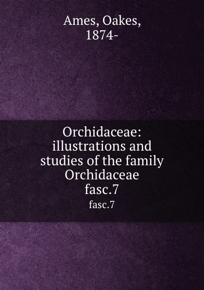Oakes Ames Orchidaceae: illustrations and studies of the family Orchidaceae. fasc.7 oakes ames oakes ames a memoir