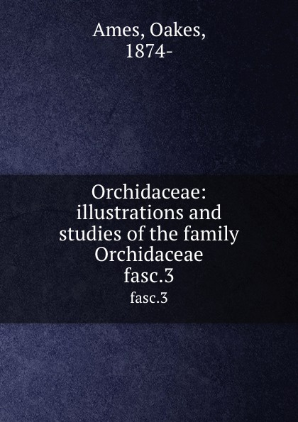 Oakes Ames Orchidaceae: illustrations and studies of the family Orchidaceae. fasc.3 oakes ames oakes ames a memoir
