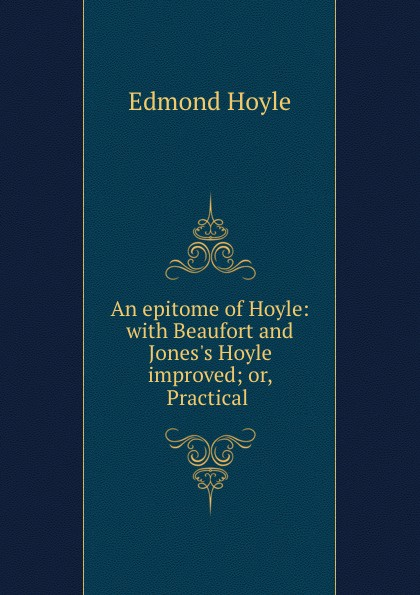 Edmond Hoyle An epitome of Hoyle: with Beaufort and Jones.s Hoyle improved; or, Practical . цена и фото
