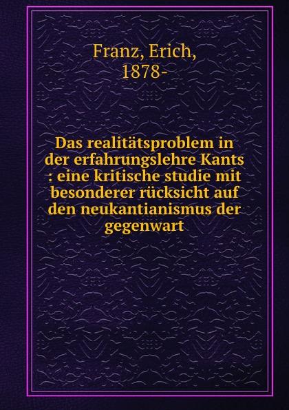 Erich Franz Das realitatsproblem in der erfahrungslehre Kants : eine kritische studie mit besonderer rucksicht auf den neukantianismus der gegenwart