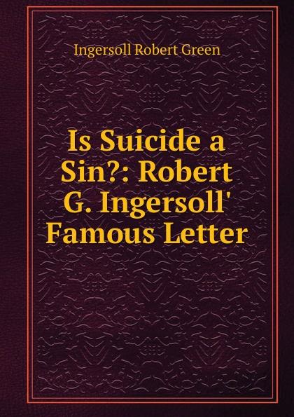 Ingersoll Robert Green Is Suicide a Sin.: Robert G. Ingersoll. Famous Letter robert green ingersoll the works of robert g ingersoll v 9