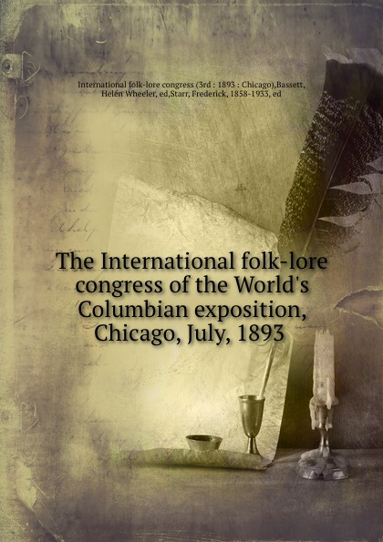 Frederick Starr The International folk-lore congress of the World.s Columbian exposition, Chicago, July, 1893 classification of the world s columbian exposition chicago u s a 1893