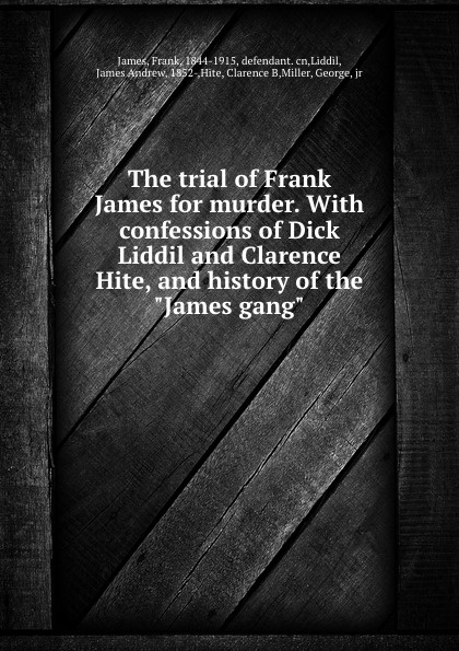 The trial of Frank James for murder. With confessions of Dick Liddil and Clarence Hite, and history of the